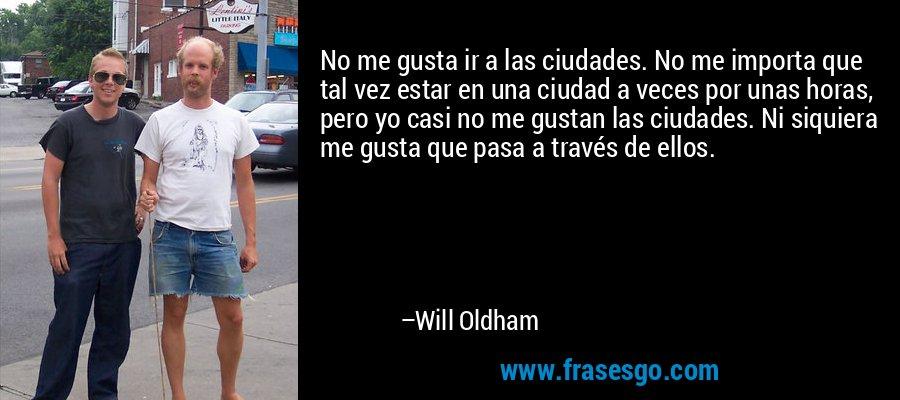 No me gusta ir a las ciudades. No me importa que tal vez estar en una ciudad a veces por unas horas, pero yo casi no me gustan las ciudades. Ni siquiera me gusta que pasa a través de ellos. – Will Oldham