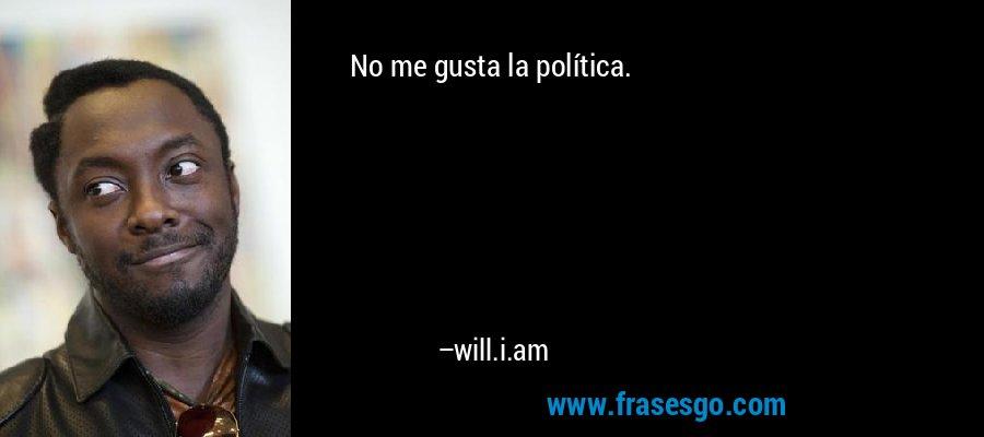 No me gusta la política. – will.i.am