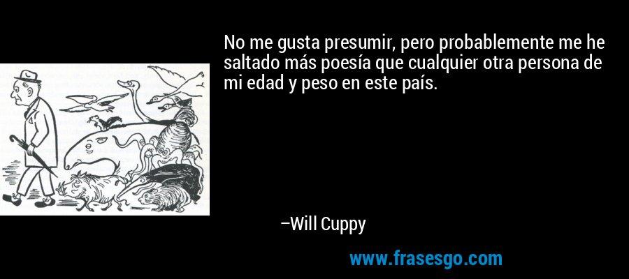 No me gusta presumir, pero probablemente me he saltado más poesía que cualquier otra persona de mi edad y peso en este país. – Will Cuppy