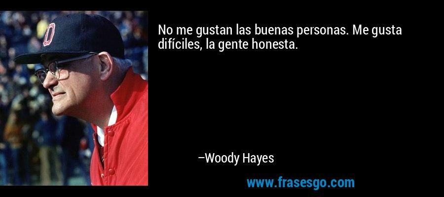 No me gustan las buenas personas. Me gusta difíciles, la gente honesta. – Woody Hayes