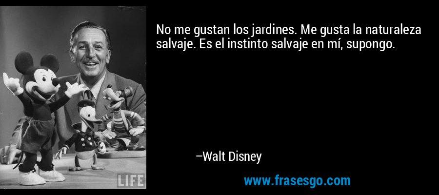 No me gustan los jardines. Me gusta la naturaleza salvaje. Es el instinto salvaje en mí, supongo. – Walt Disney