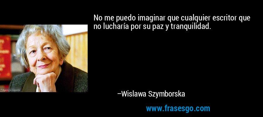No me puedo imaginar que cualquier escritor que no lucharía por su paz y tranquilidad. – Wislawa Szymborska