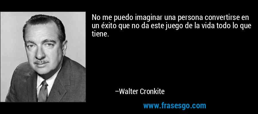 No me puedo imaginar una persona convertirse en un éxito que no da este juego de la vida todo lo que tiene. – Walter Cronkite