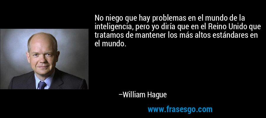 No niego que hay problemas en el mundo de la inteligencia, pero yo diría que en el Reino Unido que tratamos de mantener los más altos estándares en el mundo. – William Hague