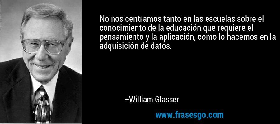 No nos centramos tanto en las escuelas sobre el conocimiento de la educación que requiere el pensamiento y la aplicación, como lo hacemos en la adquisición de datos. – William Glasser