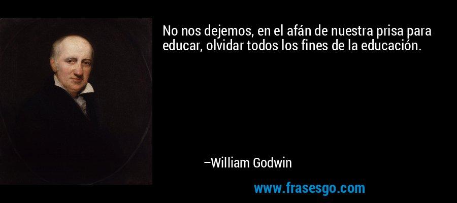 No nos dejemos, en el afán de nuestra prisa para educar, olvidar todos los fines de la educación. – William Godwin