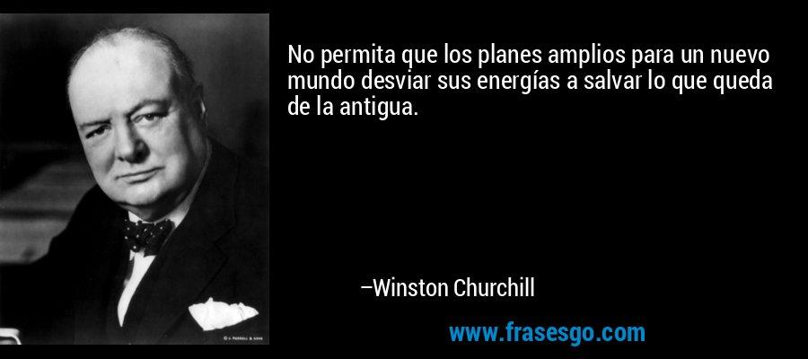 No permita que los planes amplios para un nuevo mundo desviar sus energías a salvar lo que queda de la antigua. – Winston Churchill