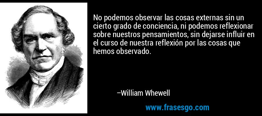 No podemos observar las cosas externas sin un cierto grado de conciencia, ni podemos reflexionar sobre nuestros pensamientos, sin dejarse influir en el curso de nuestra reflexión por las cosas que hemos observado. – William Whewell