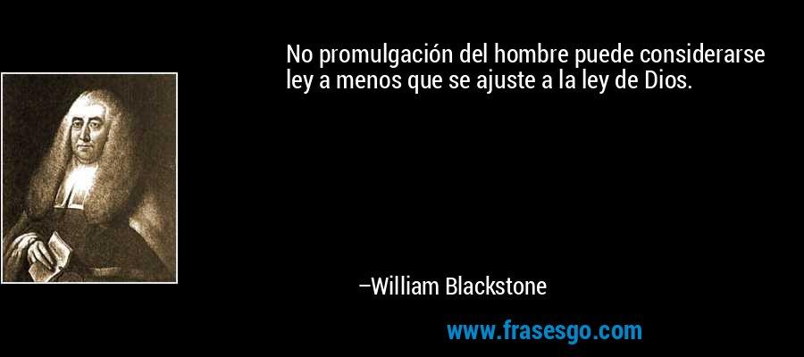 No promulgación del hombre puede considerarse ley a menos que se ajuste a la ley de Dios. – William Blackstone