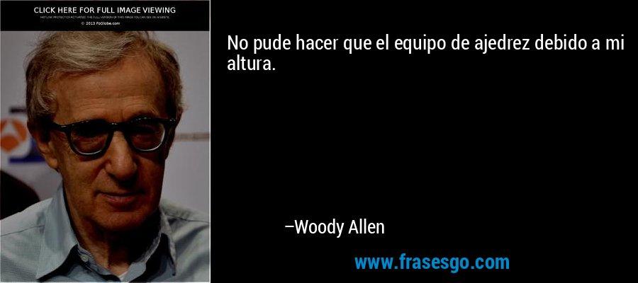 No pude hacer que el equipo de ajedrez debido a mi altura. – Woody Allen