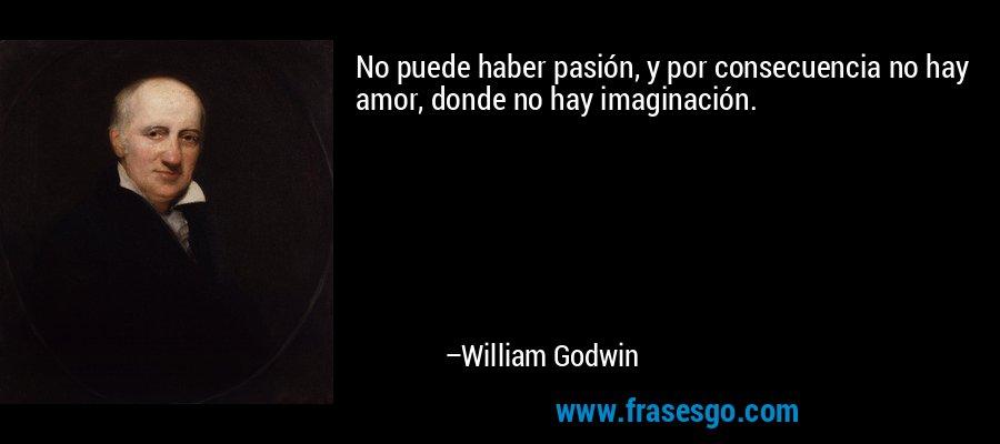 No puede haber pasión, y por consecuencia no hay amor, donde no hay imaginación. – William Godwin