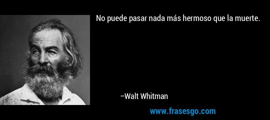 No puede pasar nada más hermoso que la muerte. – Walt Whitman