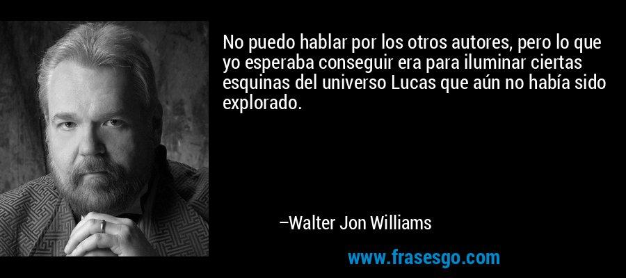 No puedo hablar por los otros autores, pero lo que yo esperaba conseguir era para iluminar ciertas esquinas del universo Lucas que aún no había sido explorado. – Walter Jon Williams