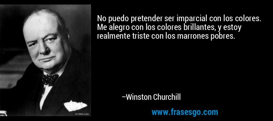 No puedo pretender ser imparcial con los colores. Me alegro con los colores brillantes, y estoy realmente triste con los marrones pobres. – Winston Churchill