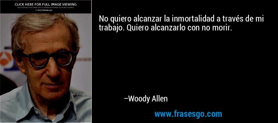 No quiero alcanzar la inmortalidad a través de mi trabajo. Quiero alcanzarlo con no morir. – Woody Allen