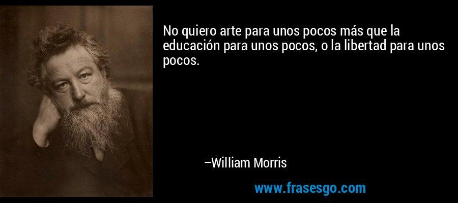 No quiero arte para unos pocos más que la educación para unos pocos, o la libertad para unos pocos. – William Morris