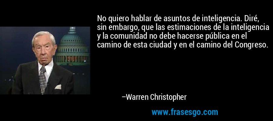 No quiero hablar de asuntos de inteligencia. Diré, sin embargo, que las estimaciones de la inteligencia y la comunidad no debe hacerse pública en el camino de esta ciudad y en el camino del Congreso. – Warren Christopher