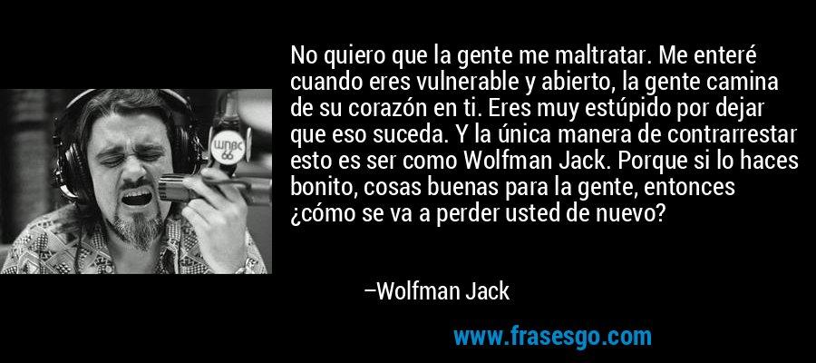No quiero que la gente me maltratar. Me enteré cuando eres vulnerable y abierto, la gente camina de su corazón en ti. Eres muy estúpido por dejar que eso suceda. Y la única manera de contrarrestar esto es ser como Wolfman Jack. Porque si lo haces bonito, cosas buenas para la gente, entonces ¿cómo se va a perder usted de nuevo? – Wolfman Jack