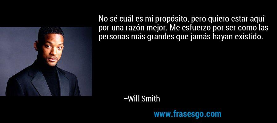 No sé cuál es mi propósito, pero quiero estar aquí por una razón mejor. Me esfuerzo por ser como las personas más grandes que jamás hayan existido. – Will Smith