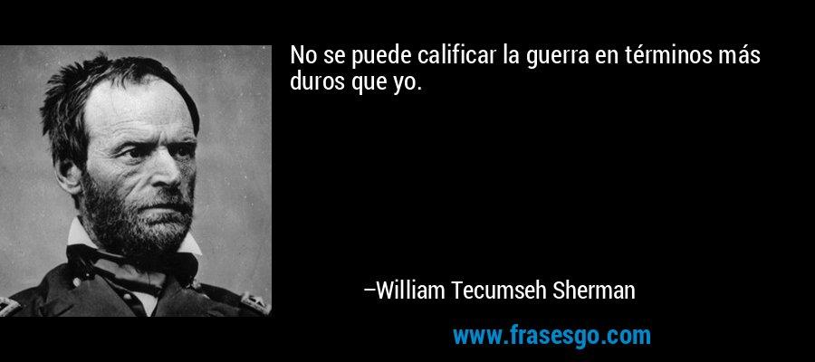 No se puede calificar la guerra en términos más duros que yo. – William Tecumseh Sherman