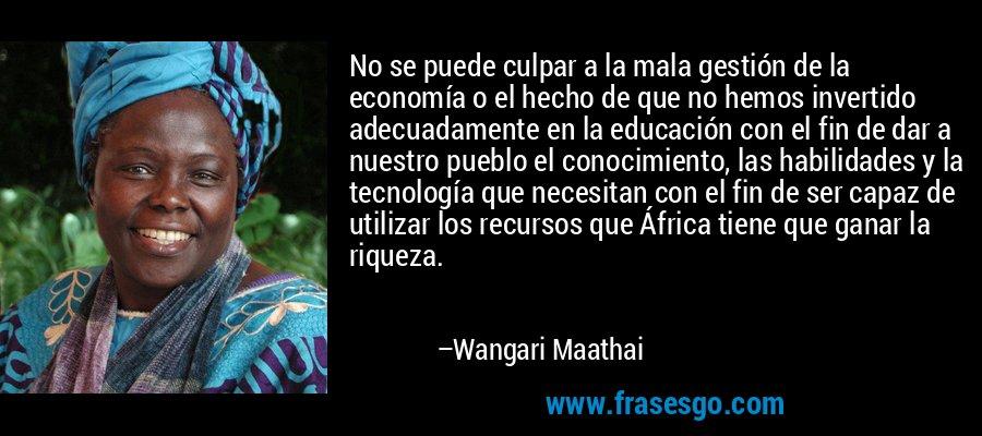 No se puede culpar a la mala gestión de la economía o el hecho de que no hemos invertido adecuadamente en la educación con el fin de dar a nuestro pueblo el conocimiento, las habilidades y la tecnología que necesitan con el fin de ser capaz de utilizar los recursos que África tiene que ganar la riqueza. – Wangari Maathai
