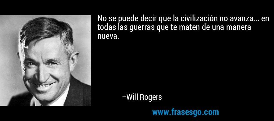 No se puede decir que la civilización no avanza... en todas las guerras que te maten de una manera nueva. – Will Rogers