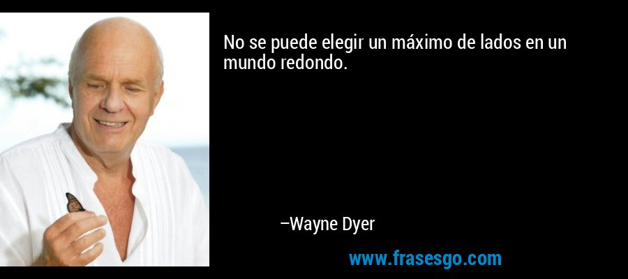 No se puede elegir un máximo de lados en un mundo redondo. – Wayne Dyer