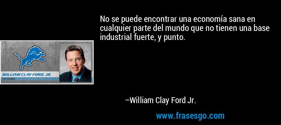 No se puede encontrar una economía sana en cualquier parte del mundo que no tienen una base industrial fuerte, y punto. – William Clay Ford Jr.