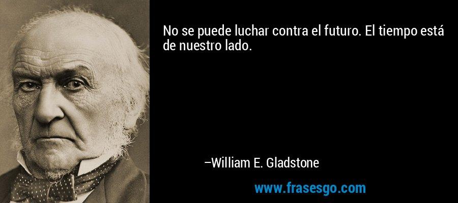 No se puede luchar contra el futuro. El tiempo está de nuestro lado. – William E. Gladstone