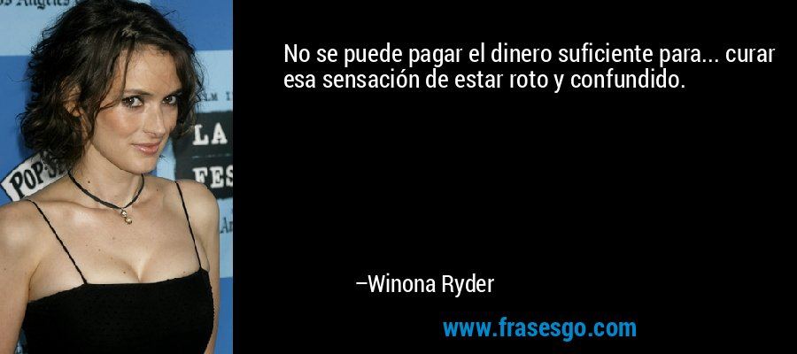 No se puede pagar el dinero suficiente para... curar esa sensación de estar roto y confundido. – Winona Ryder