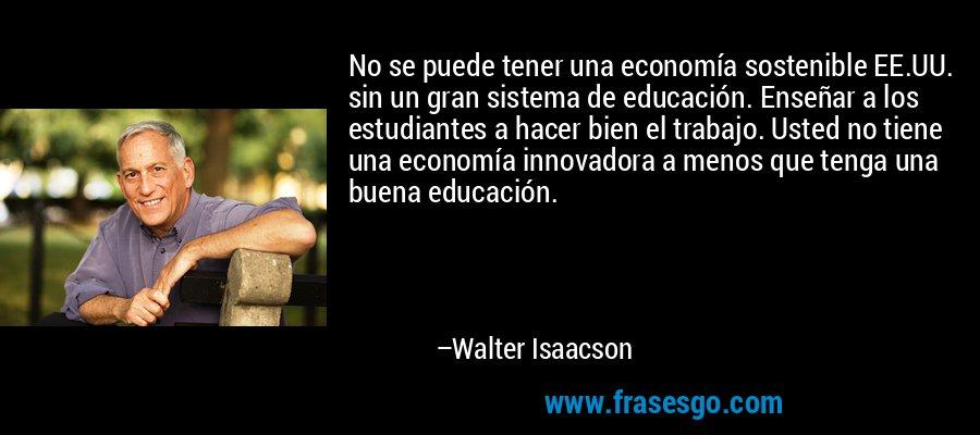 No se puede tener una economía sostenible EE.UU. sin un gran sistema de educación. Enseñar a los estudiantes a hacer bien el trabajo. Usted no tiene una economía innovadora a menos que tenga una buena educación. – Walter Isaacson