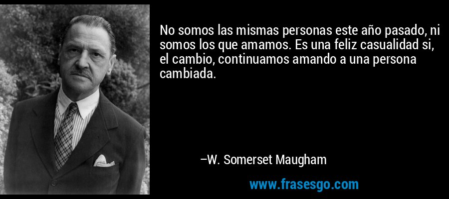 No somos las mismas personas este año pasado, ni somos los que amamos. Es una feliz casualidad si, el cambio, continuamos amando a una persona cambiada. – W. Somerset Maugham