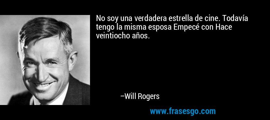 No soy una verdadera estrella de cine. Todavía tengo la misma esposa Empecé con Hace veintiocho años. – Will Rogers