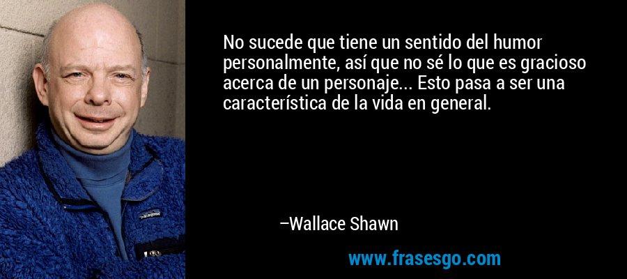 No sucede que tiene un sentido del humor personalmente, así que no sé lo que es gracioso acerca de un personaje... Esto pasa a ser una característica de la vida en general. – Wallace Shawn