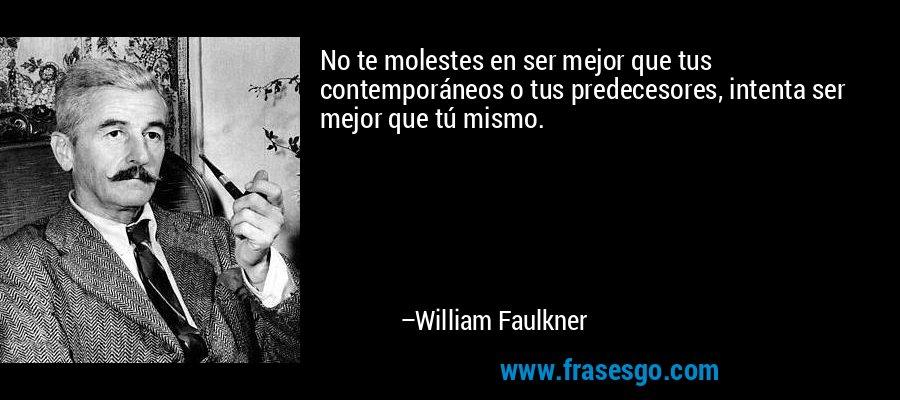 No te molestes en ser mejor que tus contemporáneos o tus predecesores, intenta ser mejor que tú mismo. – William Faulkner