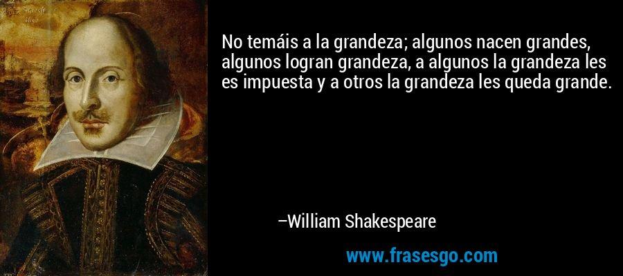 No temáis a la grandeza; algunos nacen grandes, algunos logran grandeza, a algunos la grandeza les es impuesta y a otros la grandeza les queda grande. – William Shakespeare
