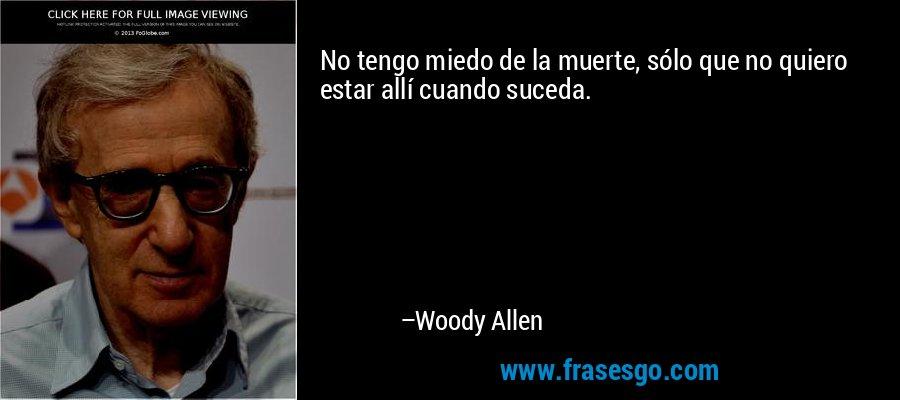 No tengo miedo de la muerte, sólo que no quiero estar allí cuando suceda. – Woody Allen