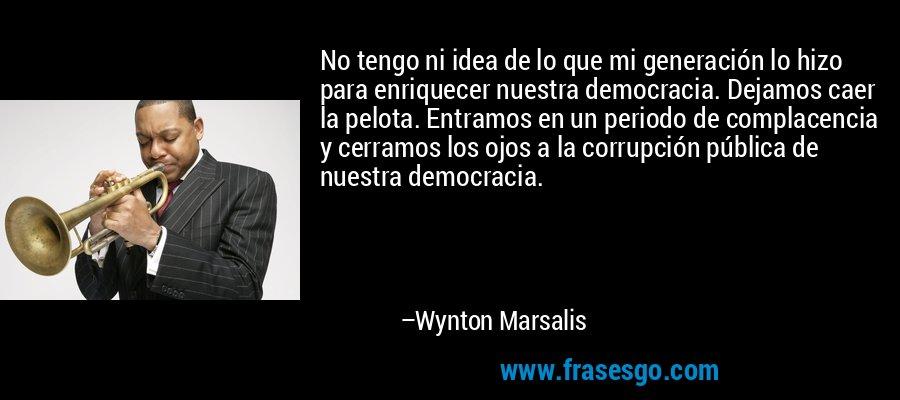 No tengo ni idea de lo que mi generación lo hizo para enriquecer nuestra democracia. Dejamos caer la pelota. Entramos en un periodo de complacencia y cerramos los ojos a la corrupción pública de nuestra democracia. – Wynton Marsalis