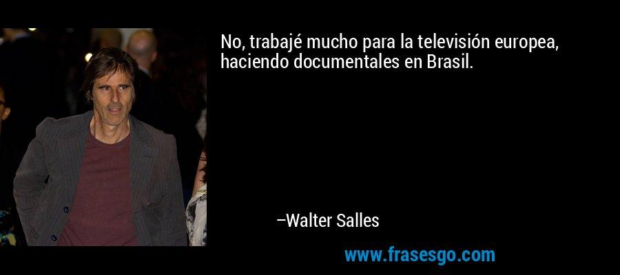 No, trabajé mucho para la televisión europea, haciendo documentales en Brasil. – Walter Salles
