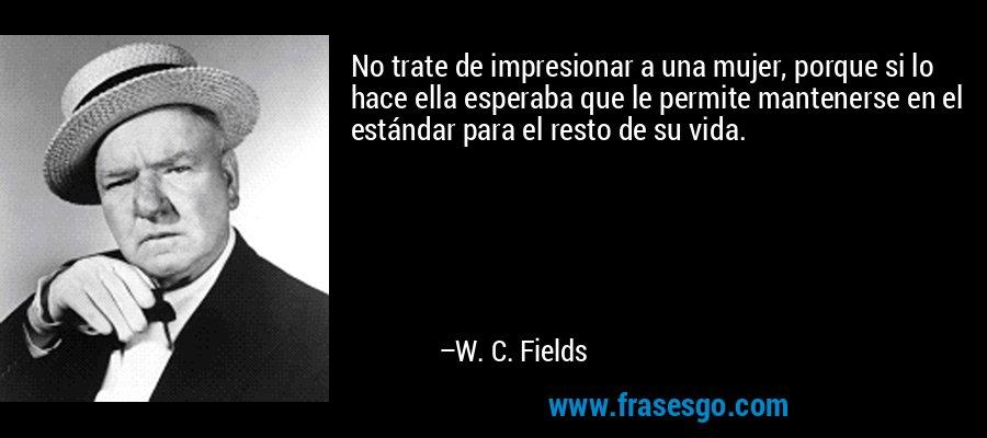 No trate de impresionar a una mujer, porque si lo hace ella esperaba que le permite mantenerse en el estándar para el resto de su vida. – W. C. Fields