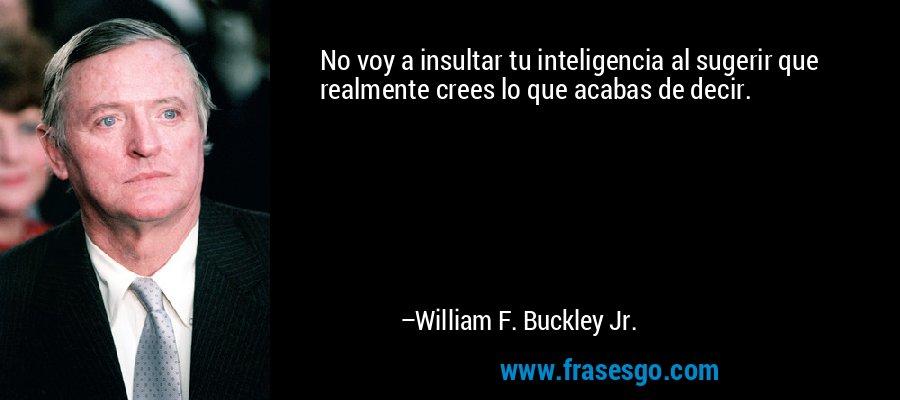 No voy a insultar tu inteligencia al sugerir que realmente crees lo que acabas de decir. – William F. Buckley Jr.