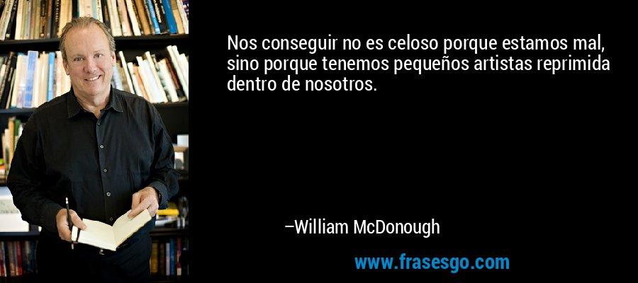 Nos conseguir no es celoso porque estamos mal, sino porque tenemos pequeños artistas reprimida dentro de nosotros. – William McDonough