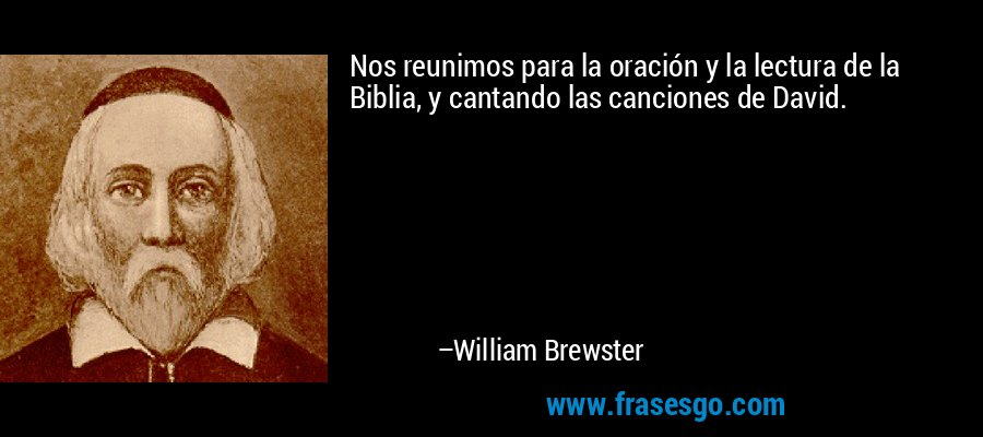 Nos reunimos para la oración y la lectura de la Biblia, y cantando las canciones de David. – William Brewster