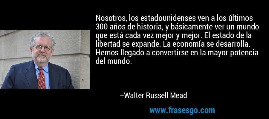 Nosotros, los estadounidenses ven a los últimos 300 años de historia, y básicamente ver un mundo que está cada vez mejor y mejor. El estado de la libertad se expande. La economía se desarrolla. Hemos llegado a convertirse en la mayor potencia del mundo. – Walter Russell Mead