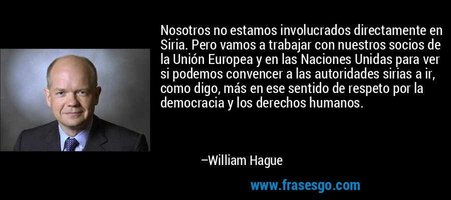 Nosotros no estamos involucrados directamente en Siria. Pero vamos a trabajar con nuestros socios de la Unión Europea y en las Naciones Unidas para ver si podemos convencer a las autoridades sirias a ir, como digo, más en ese sentido de respeto por la democracia y los derechos humanos. – William Hague
