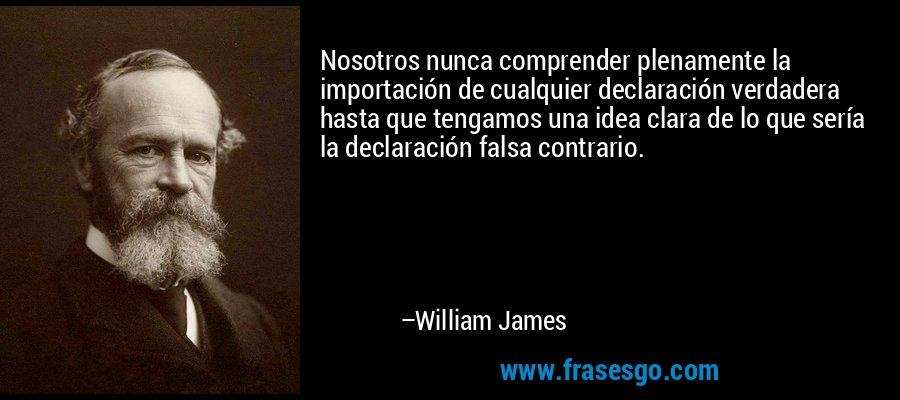 Nosotros nunca comprender plenamente la importación de cualquier declaración verdadera hasta que tengamos una idea clara de lo que sería la declaración falsa contrario. – William James