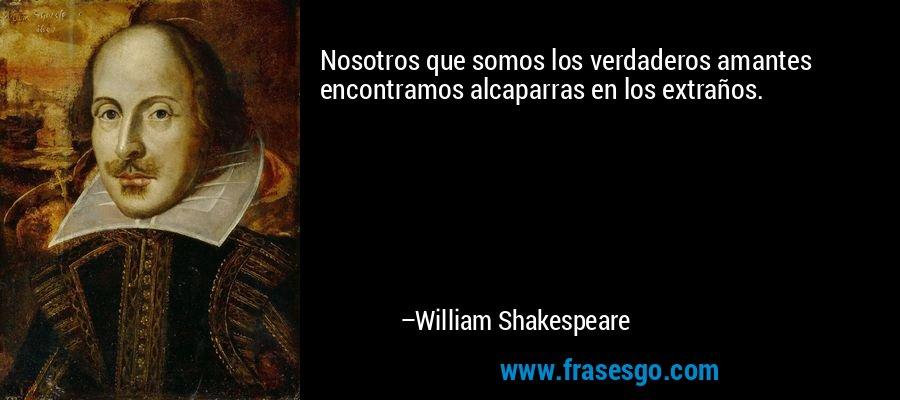 Nosotros que somos los verdaderos amantes encontramos alcaparras en los extraños. – William Shakespeare