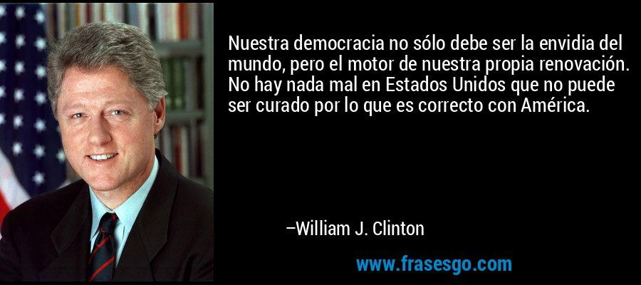 Nuestra democracia no sólo debe ser la envidia del mundo, pero el motor de nuestra propia renovación. No hay nada mal en Estados Unidos que no puede ser curado por lo que es correcto con América. – William J. Clinton
