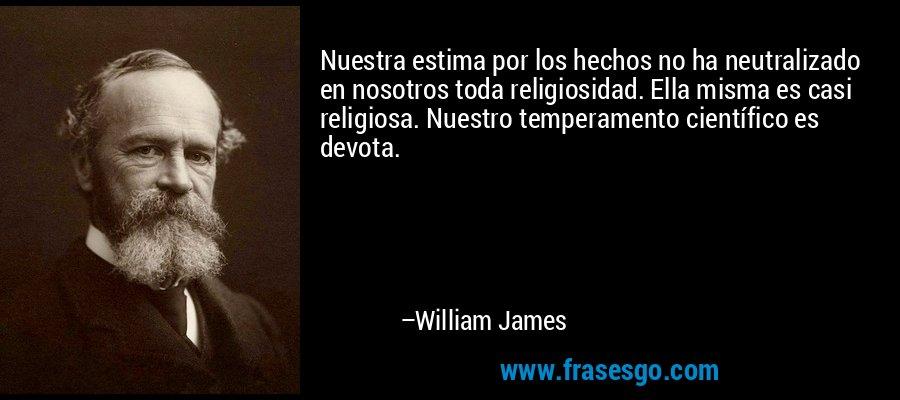 Nuestra estima por los hechos no ha neutralizado en nosotros toda religiosidad. Ella misma es casi religiosa. Nuestro temperamento científico es devota. – William James