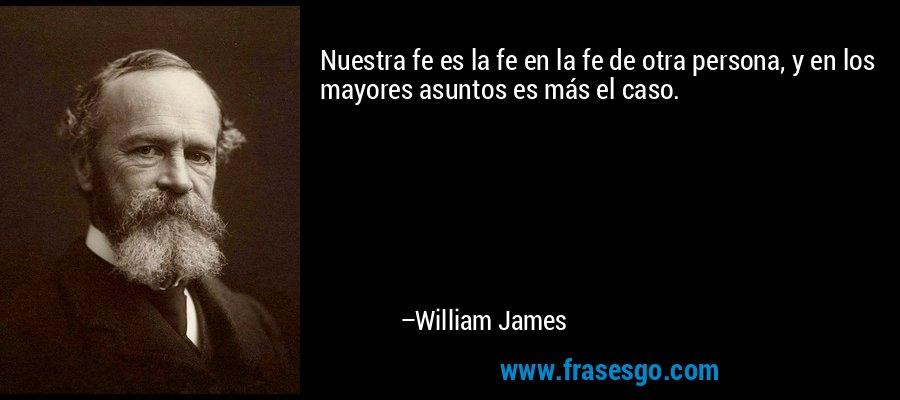 Nuestra fe es la fe en la fe de otra persona, y en los mayores asuntos es más el caso. – William James